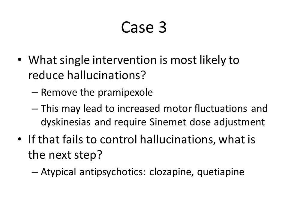 Case 3 What single intervention is most likely to reduce hallucinations Remove the pramipexole.