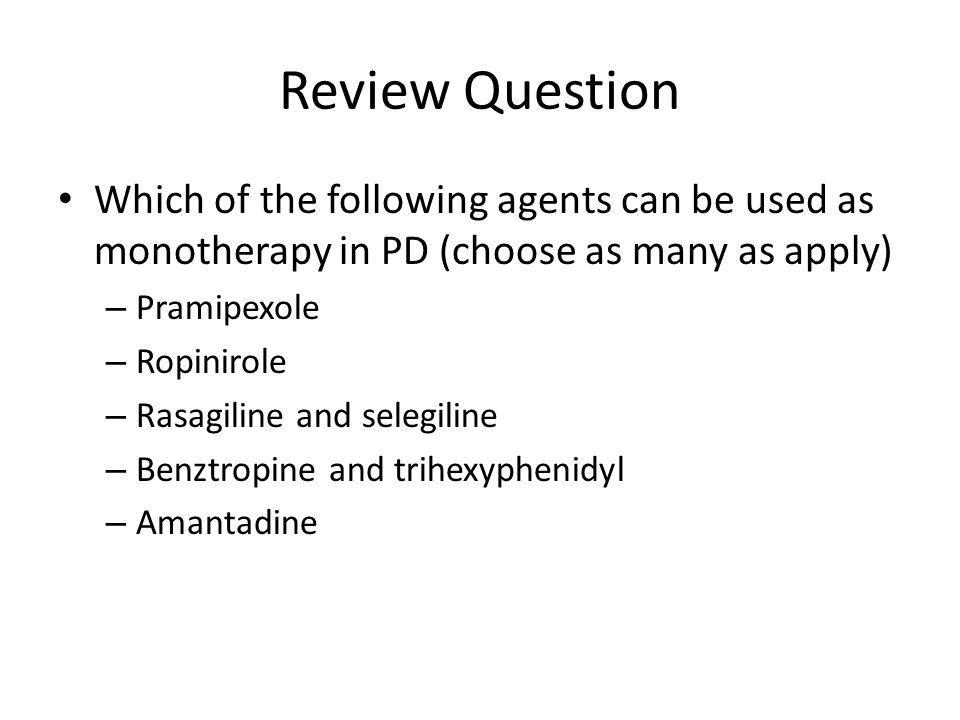 Review Question Which of the following agents can be used as monotherapy in PD (choose as many as apply)
