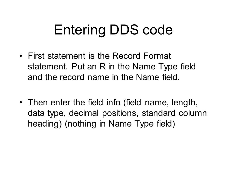 Entering DDS code First statement is the Record Format statement. Put an R in the Name Type field and the record name in the Name field.