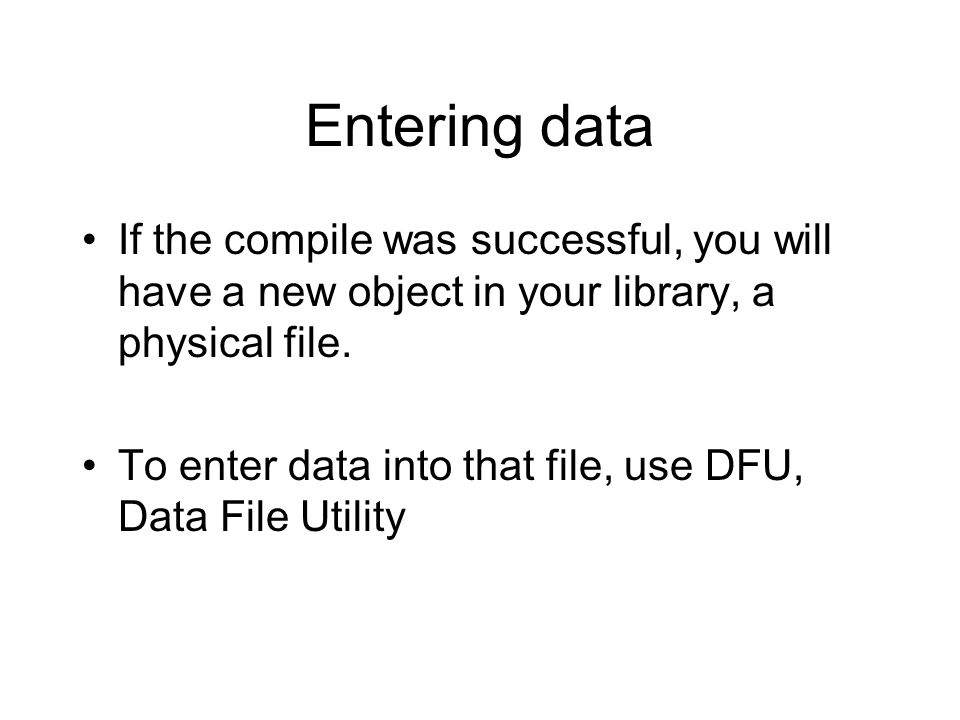 Entering data If the compile was successful, you will have a new object in your library, a physical file.