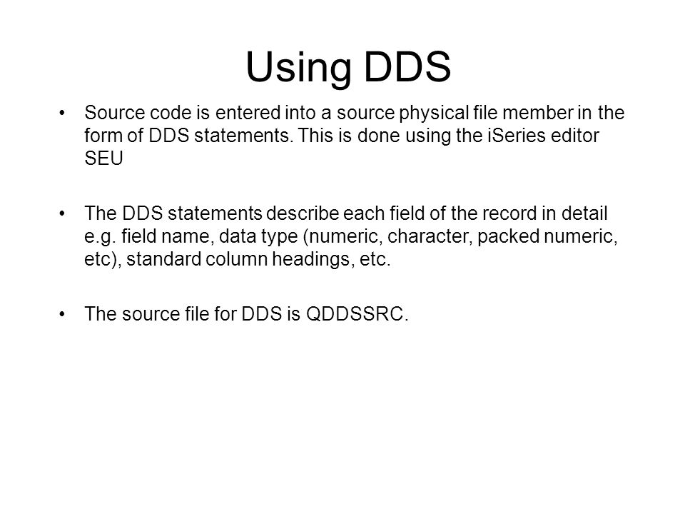 Using DDS Source code is entered into a source physical file member in the form of DDS statements. This is done using the iSeries editor SEU.