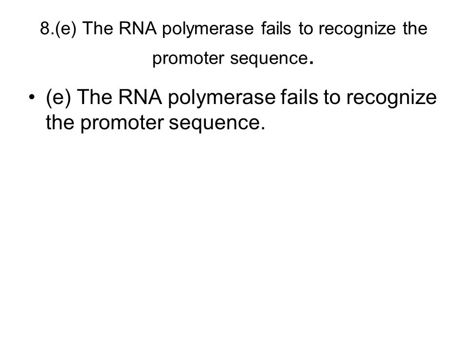 8.(e) The RNA polymerase fails to recognize the promoter sequence.