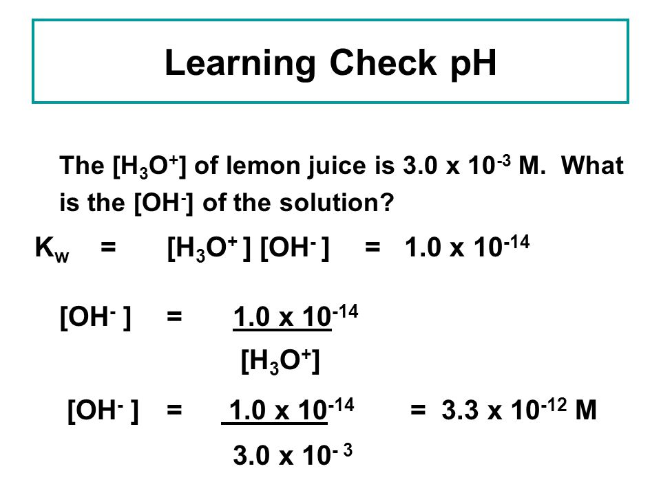 Learning Check pH Kw = [H3O+ ] [OH- ] = 1.0 x 10-14