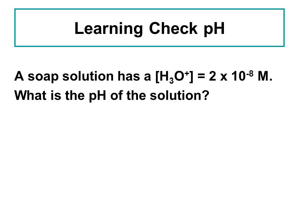 Learning Check pH A soap solution has a [H3O+] = 2 x 10-8 M. What is the pH of the solution