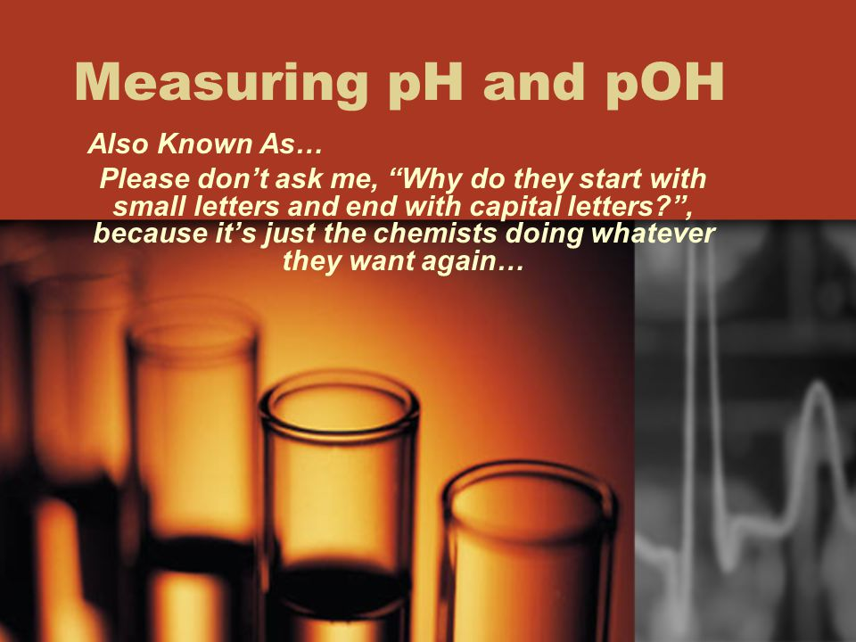 Measuring pH and pOH Also Known As…
