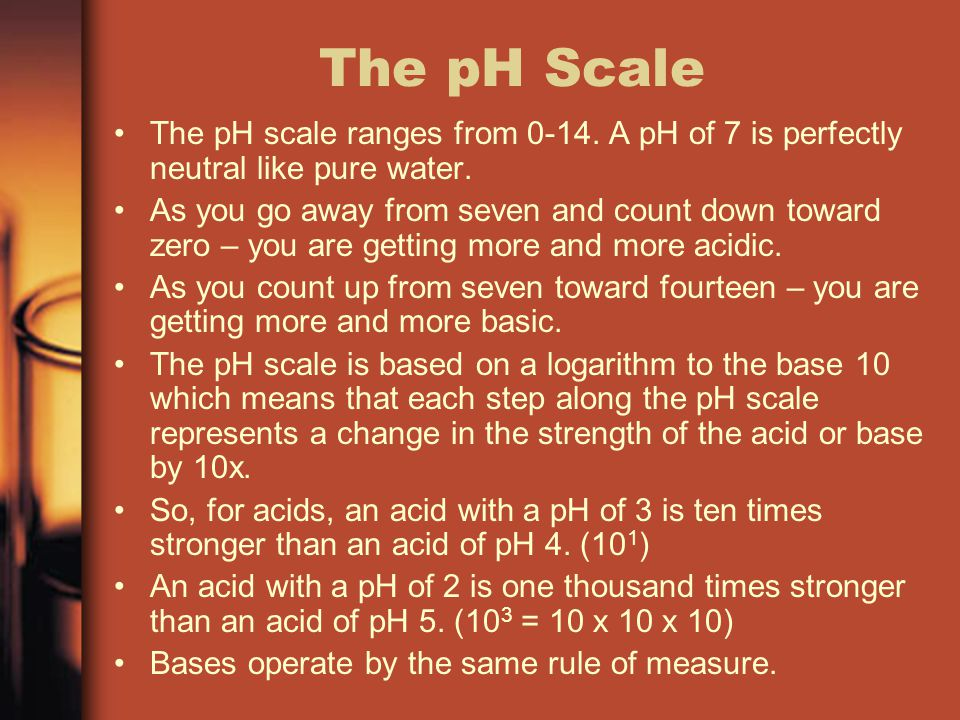 The pH Scale The pH scale ranges from 0-14. A pH of 7 is perfectly neutral like pure water.