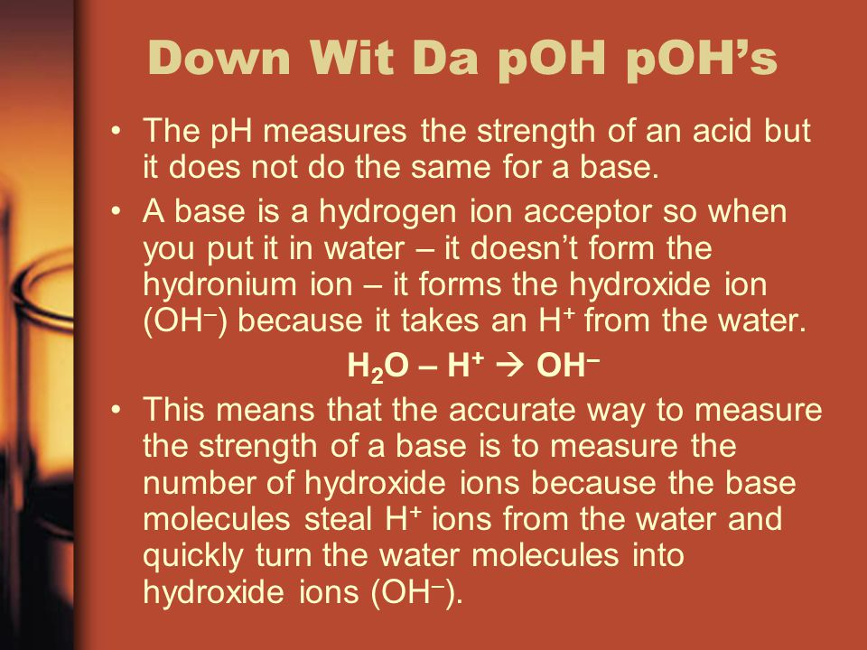 Down Wit Da pOH pOH's The pH measures the strength of an acid but it does not do the same for a base.