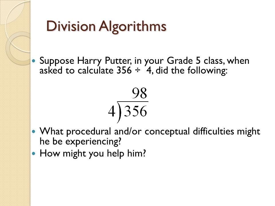 Division Algorithms Suppose Harry Putter, in your Grade 5 class, when asked to calculate 356 ÷ 4, did the following: