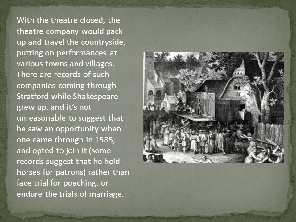 With the theatre closed, the theatre company would pack up and travel the countryside, putting on performances at various towns and villages.