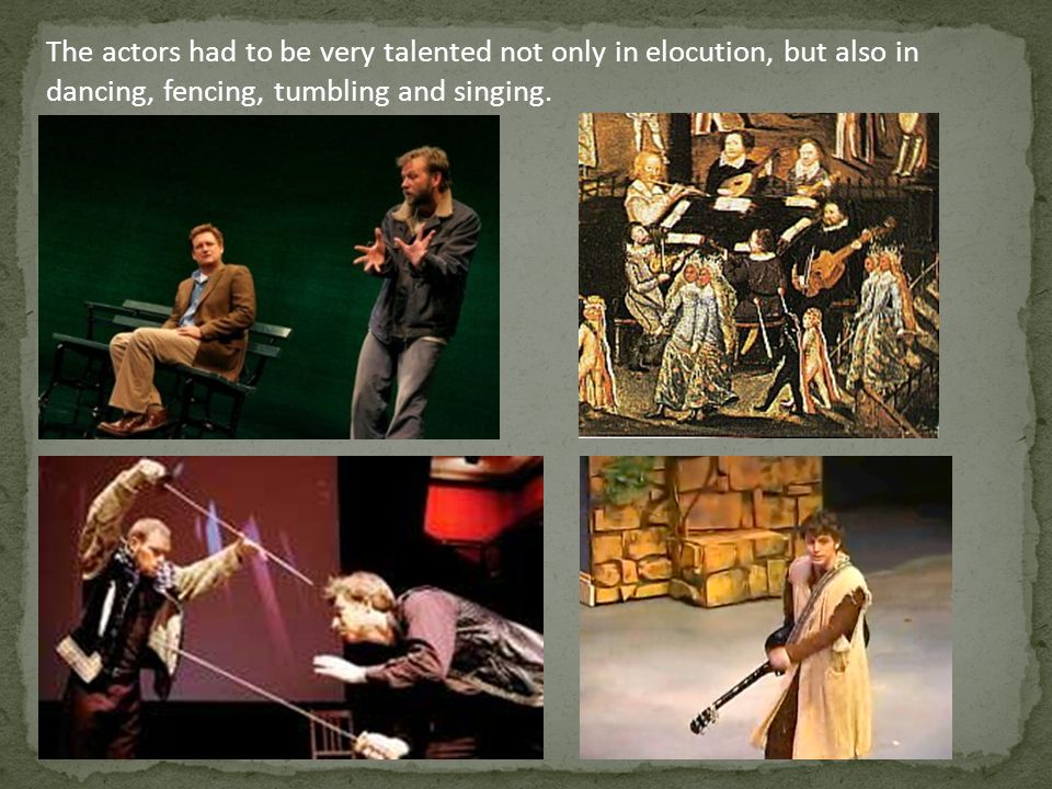 The actors had to be very talented not only in elocution, but also in dancing, fencing, tumbling and singing.