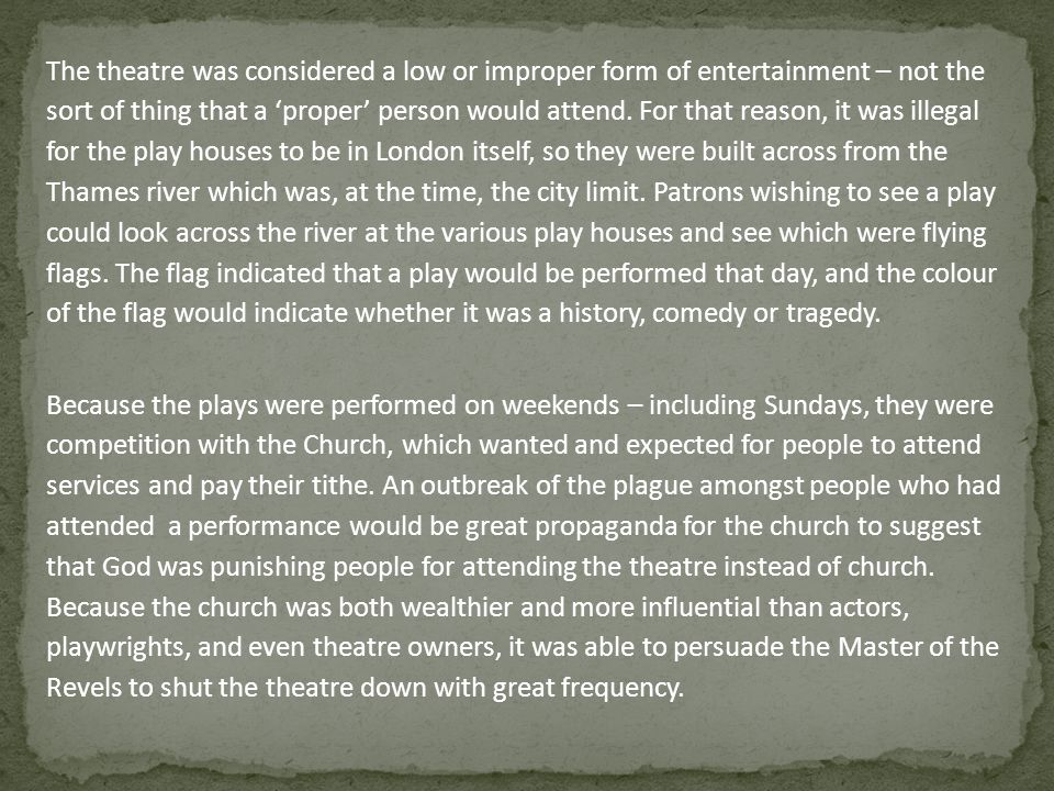 The theatre was considered a low or improper form of entertainment – not the sort of thing that a 'proper' person would attend. For that reason, it was illegal for the play houses to be in London itself, so they were built across from the Thames river which was, at the time, the city limit. Patrons wishing to see a play could look across the river at the various play houses and see which were flying flags. The flag indicated that a play would be performed that day, and the colour of the flag would indicate whether it was a history, comedy or tragedy.