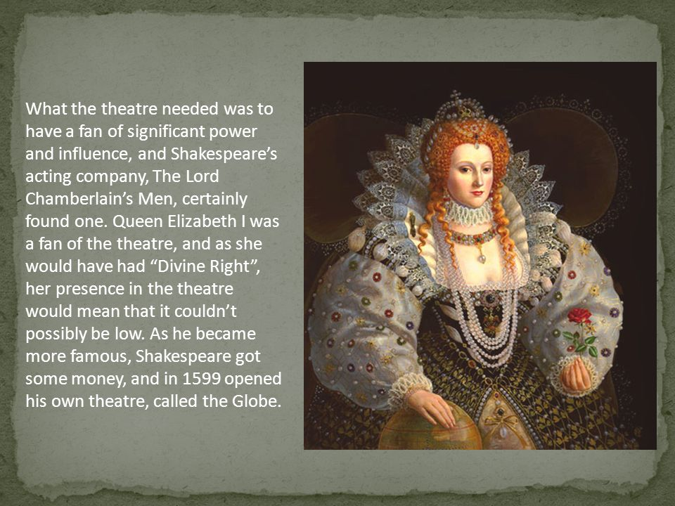 What the theatre needed was to have a fan of significant power and influence, and Shakespeare's acting company, The Lord Chamberlain's Men, certainly found one.