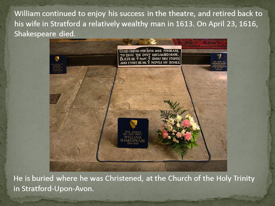 William continued to enjoy his success in the theatre, and retired back to his wife in Stratford a relatively wealthy man in 1613. On April 23, 1616, Shakespeare died.