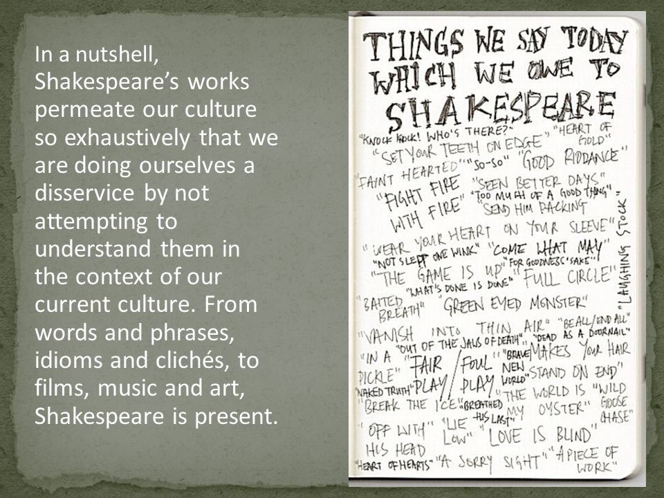 In a nutshell, Shakespeare's works permeate our culture so exhaustively that we are doing ourselves a disservice by not attempting to understand them in the context of our current culture.