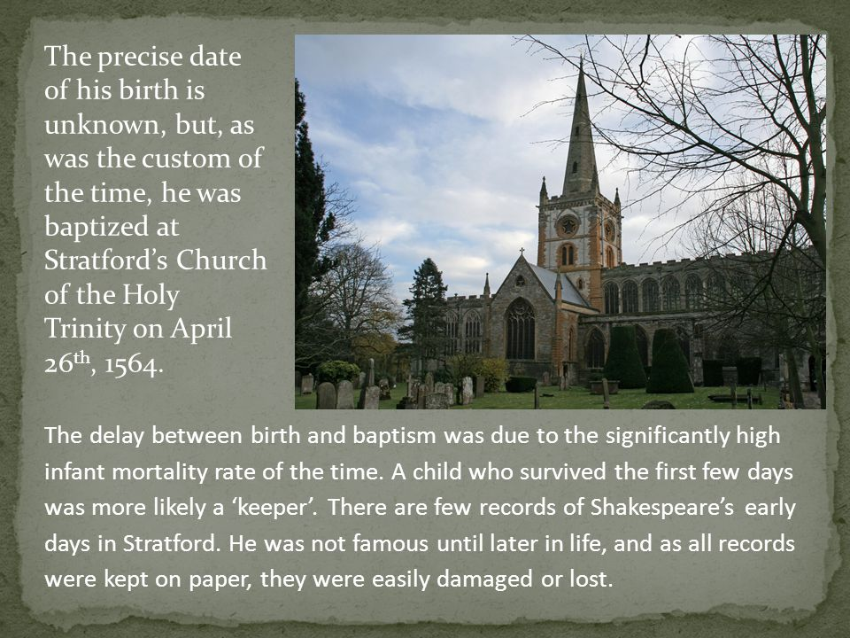 The precise date of his birth is unknown, but, as was the custom of the time, he was baptized at Stratford's Church of the Holy Trinity on April 26th, 1564.