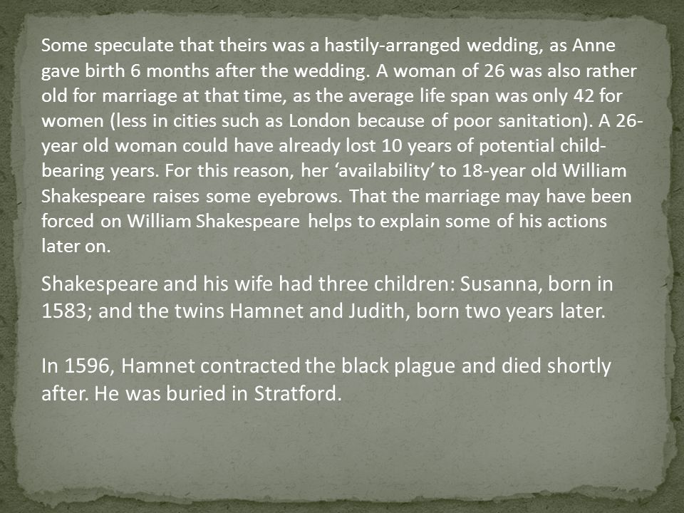 Some speculate that theirs was a hastily-arranged wedding, as Anne gave birth 6 months after the wedding. A woman of 26 was also rather old for marriage at that time, as the average life span was only 42 for women (less in cities such as London because of poor sanitation). A 26-year old woman could have already lost 10 years of potential child-bearing years. For this reason, her 'availability' to 18-year old William Shakespeare raises some eyebrows. That the marriage may have been forced on William Shakespeare helps to explain some of his actions later on.