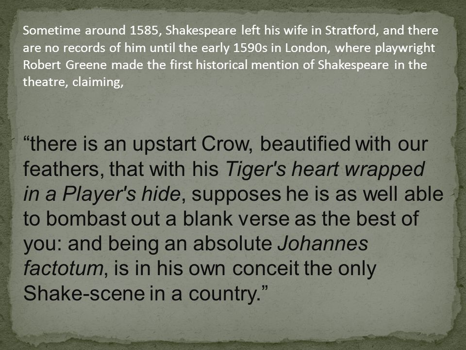 Sometime around 1585, Shakespeare left his wife in Stratford, and there are no records of him until the early 1590s in London, where playwright Robert Greene made the first historical mention of Shakespeare in the theatre, claiming,