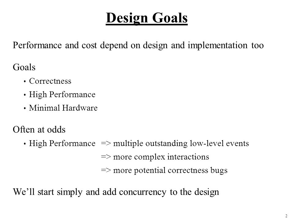 Design Goals Performance and cost depend on design and implementation too. Goals. Correctness. High Performance.
