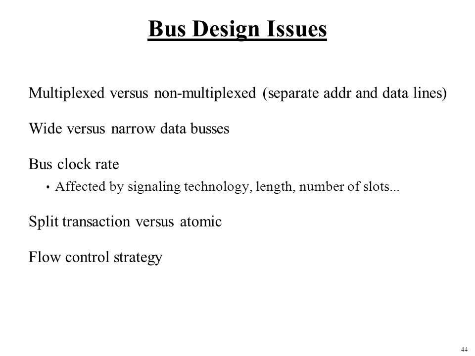 Bus Design Issues Multiplexed versus non-multiplexed (separate addr and data lines) Wide versus narrow data busses.