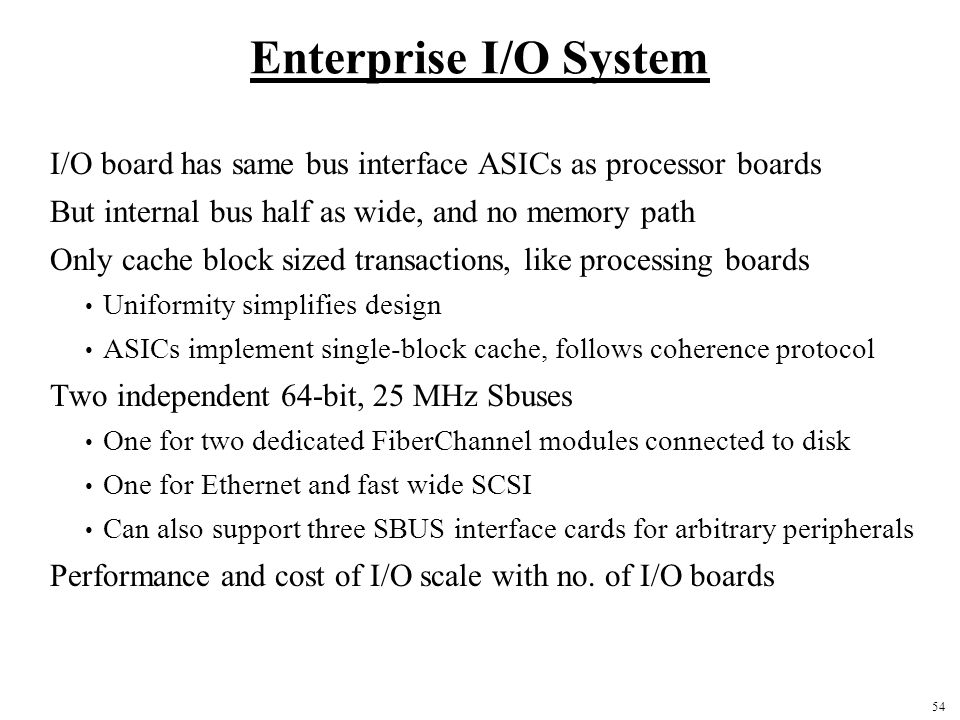 Enterprise I/O System I/O board has same bus interface ASICs as processor boards. But internal bus half as wide, and no memory path.
