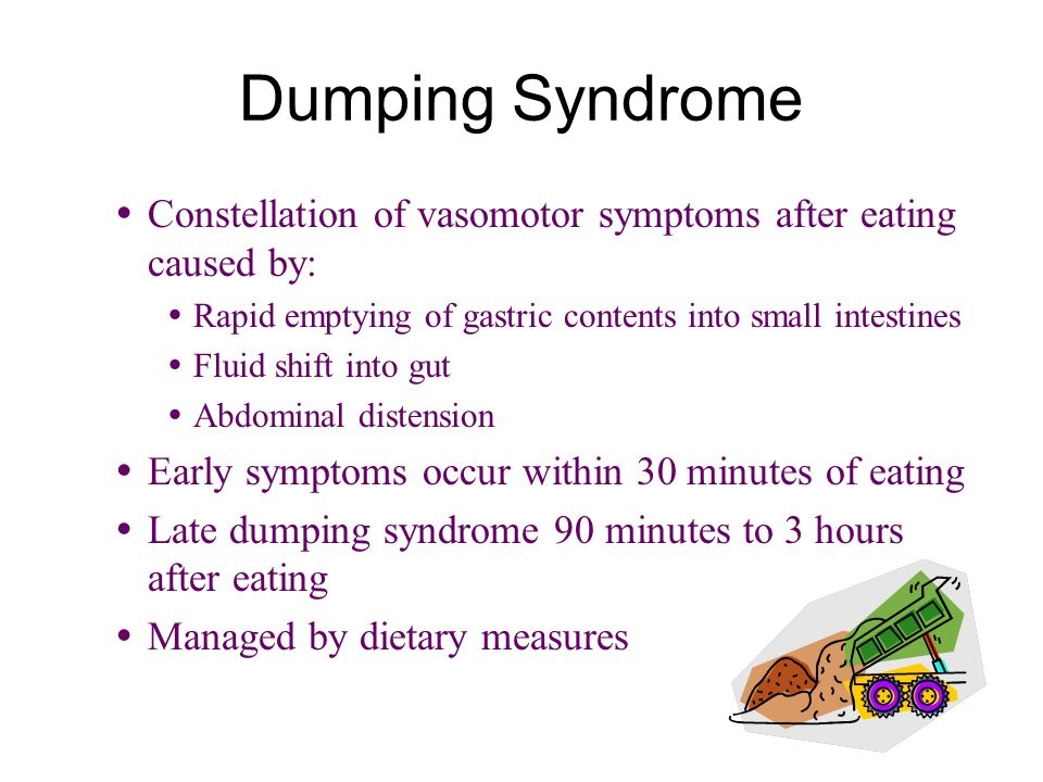 Dumping Syndrome Constellation of vasomotor symptoms after eating caused by: Rapid emptying of gastric contents into small intestines.