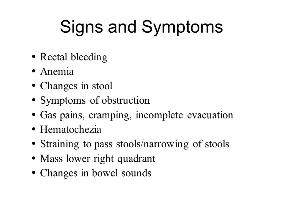 Signs and Symptoms Rectal bleeding Anemia Changes in stool