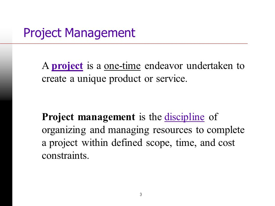 11/29/100 Project Management. A project is a one-time endeavor undertaken to create a unique product or service.