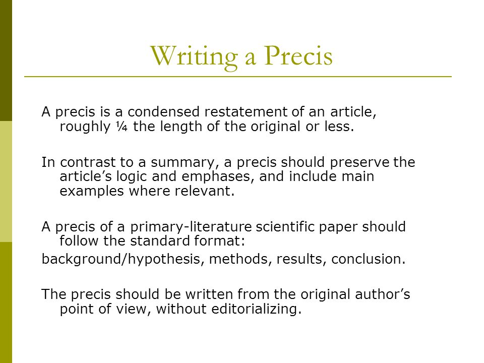 Writing a Precis A precis is a condensed restatement of an article, roughly ¼ the length of the original or less.