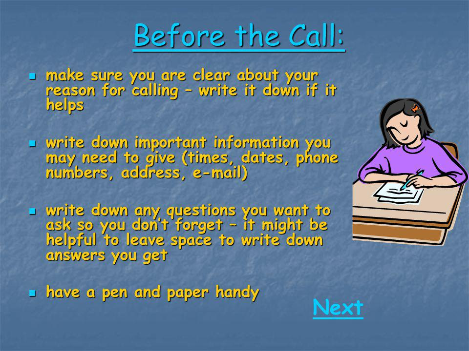 Before the Call: make sure you are clear about your reason for calling – write it down if it helps.