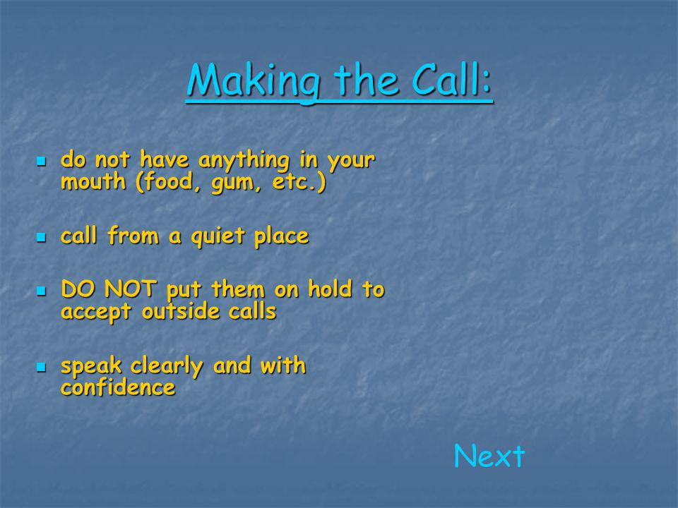 Making the Call: do not have anything in your mouth (food, gum, etc.) call from a quiet place. DO NOT put them on hold to accept outside calls.