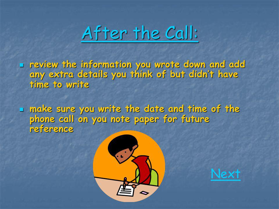 After the Call: review the information you wrote down and add any extra details you think of but didn't have time to write.