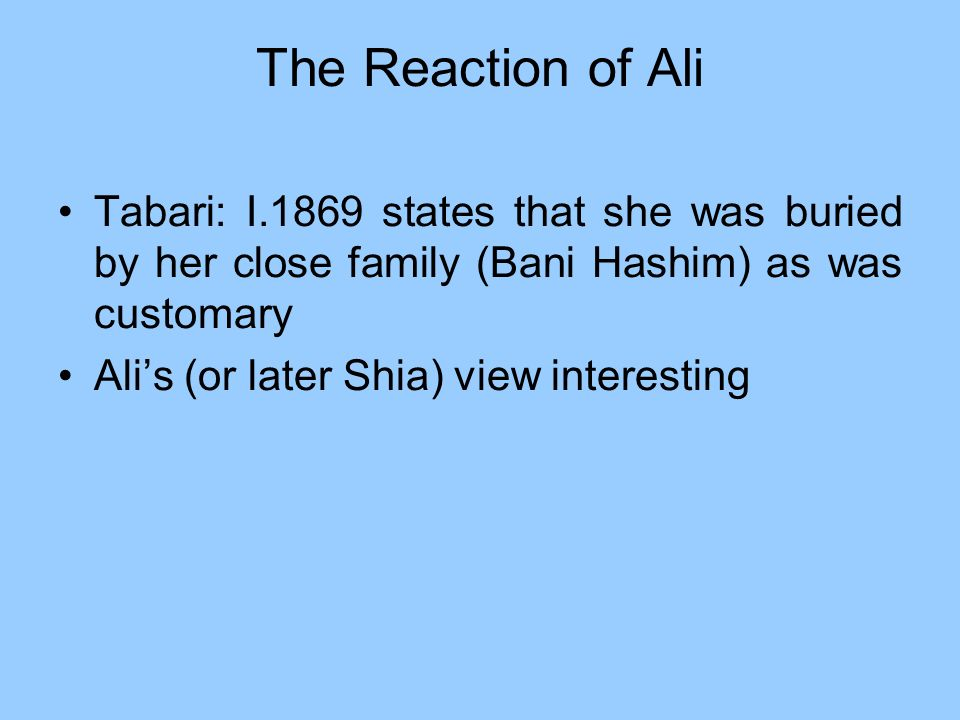 The Reaction of AliTabari: I.1869 states that she was buried by her close family (Bani Hashim) as was customary.