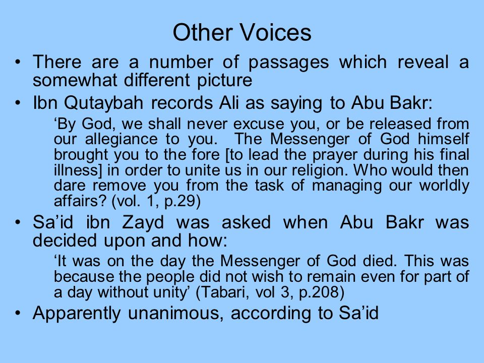 Other VoicesThere are a number of passages which reveal a somewhat different picture. Ibn Qutaybah records Ali as saying to Abu Bakr: