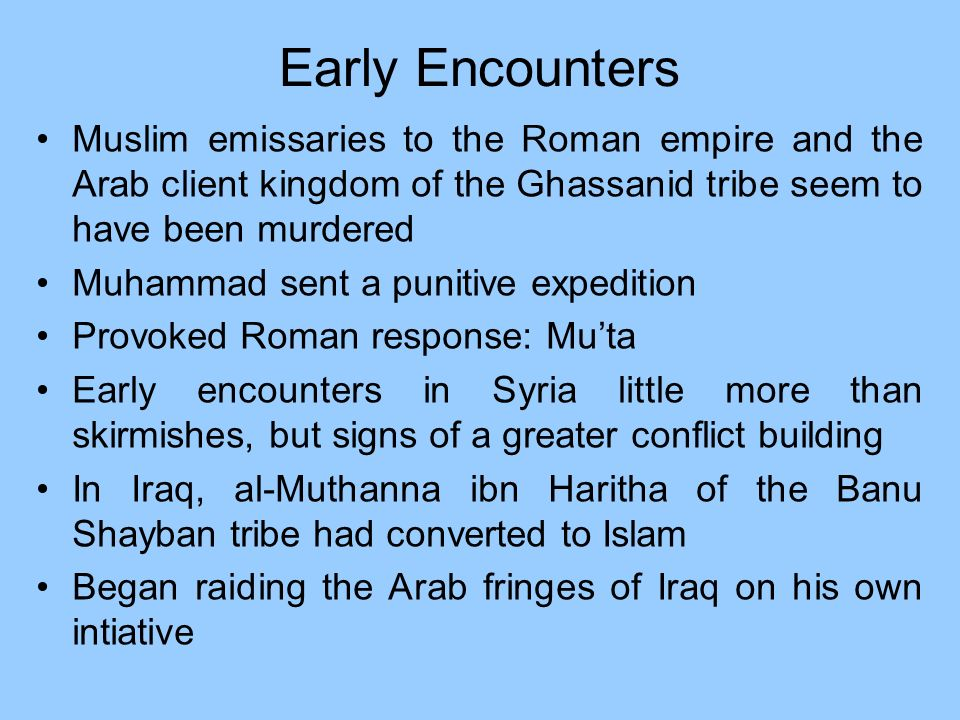 Early EncountersMuslim emissaries to the Roman empire and the Arab client kingdom of the Ghassanid tribe seem to have been murdered.