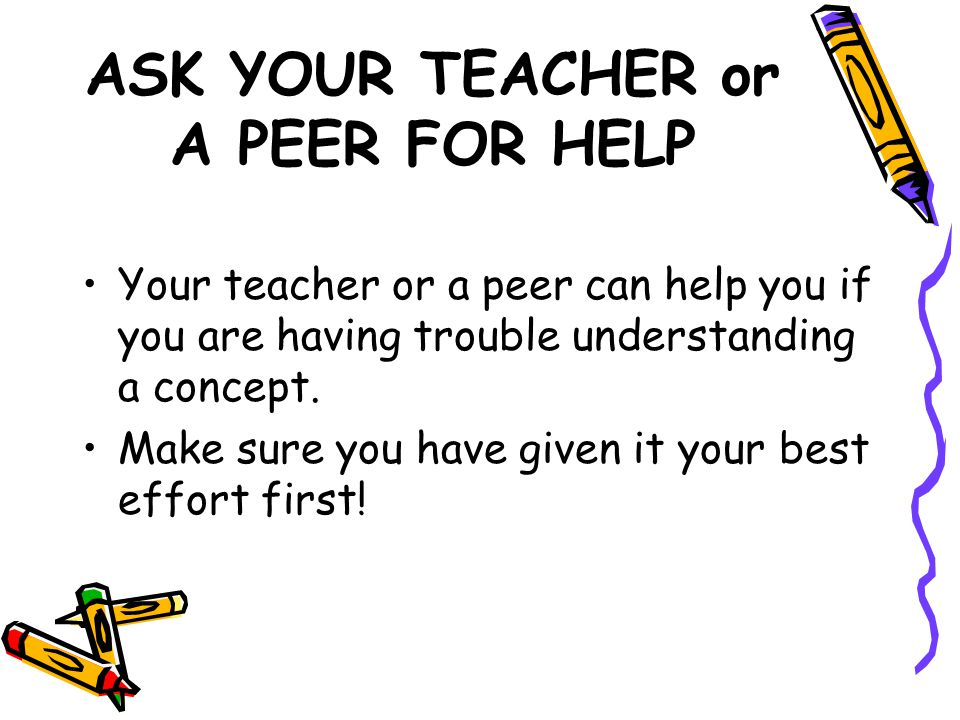 ASK YOUR TEACHER or A PEER FOR HELP