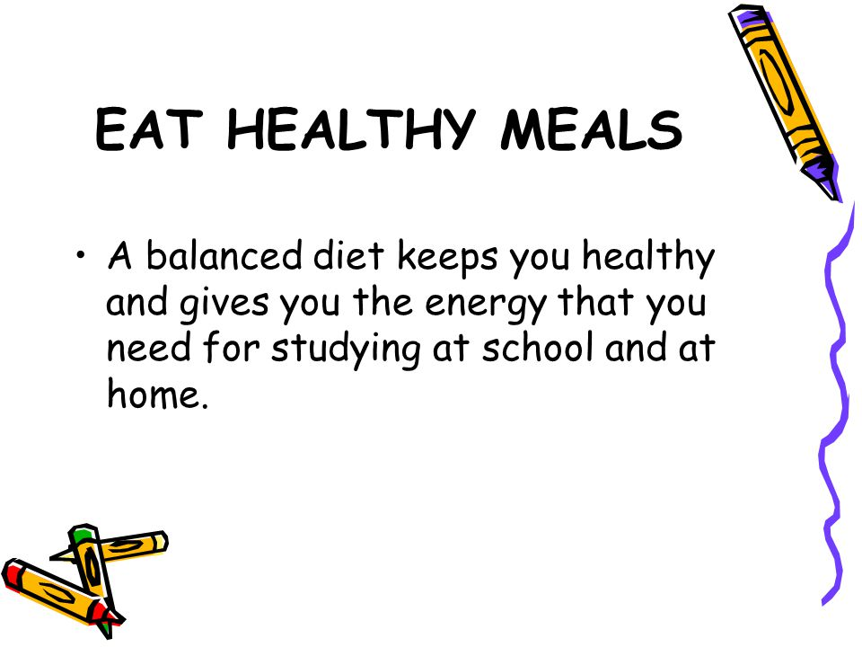 EAT HEALTHY MEALS A balanced diet keeps you healthy and gives you the energy that you need for studying at school and at home.