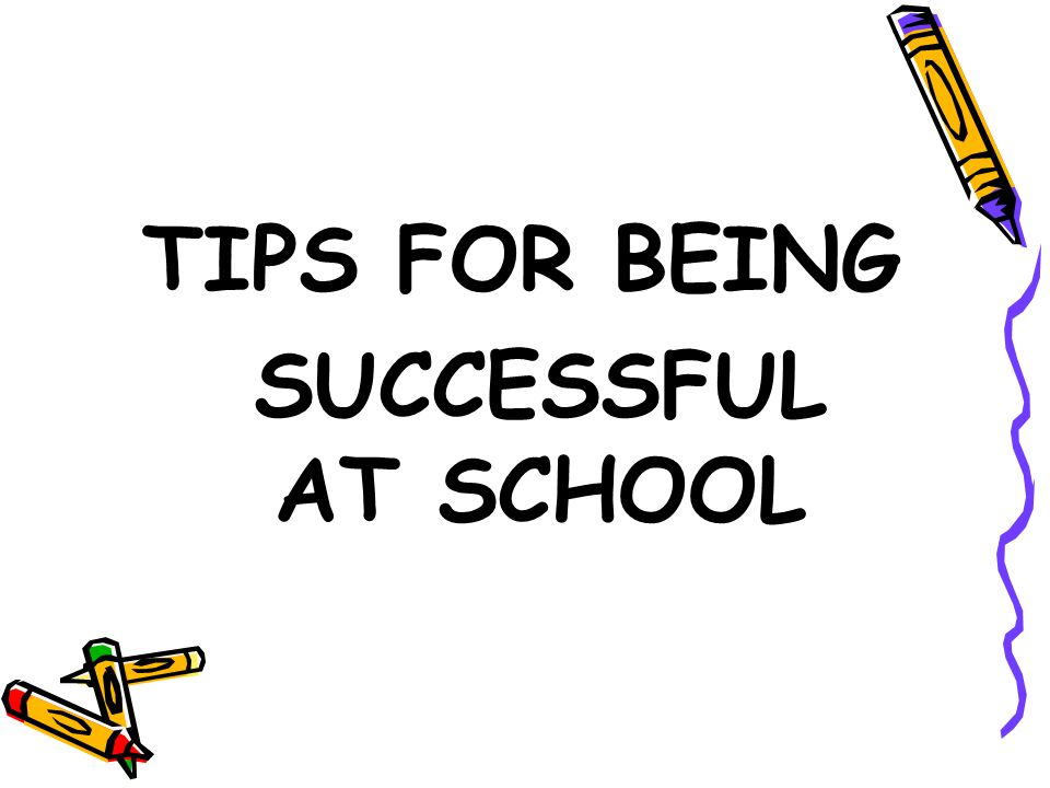 TIPS FOR BEING SUCCESSFUL AT SCHOOL