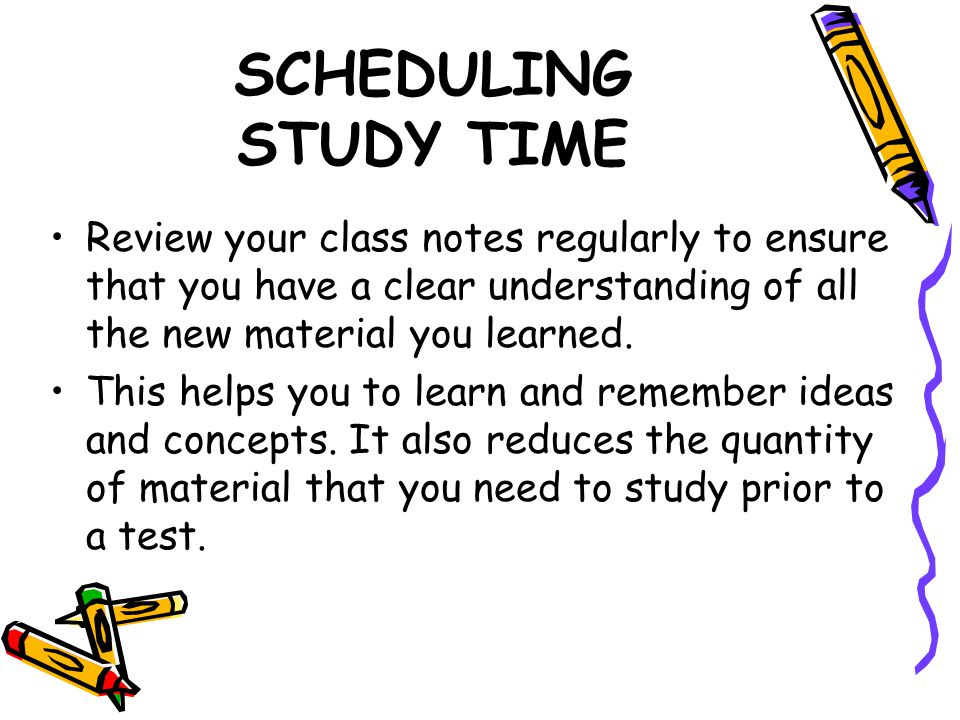 SCHEDULING STUDY TIME Review your class notes regularly to ensure that you have a clear understanding of all the new material you learned.