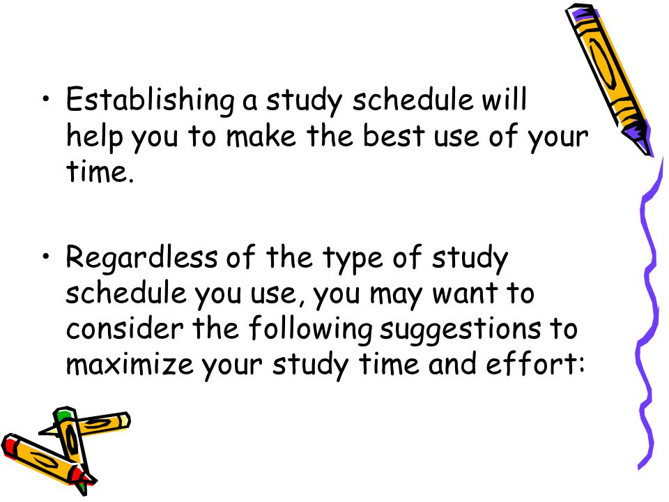 Establishing a study schedule will help you to make the best use of your time.