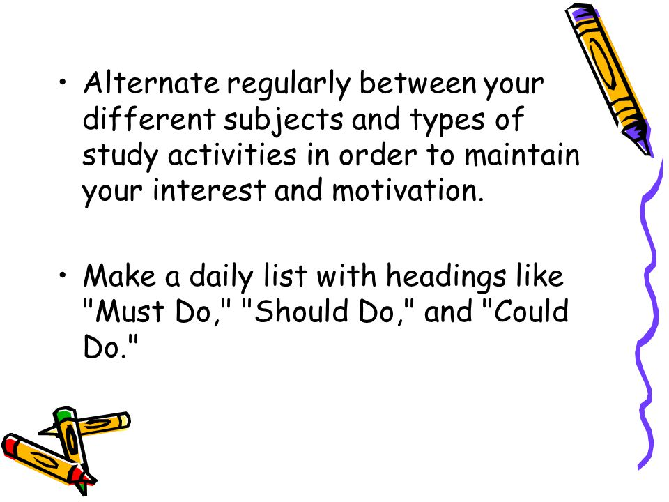 Alternate regularly between your different subjects and types of study activities in order to maintain your interest and motivation.