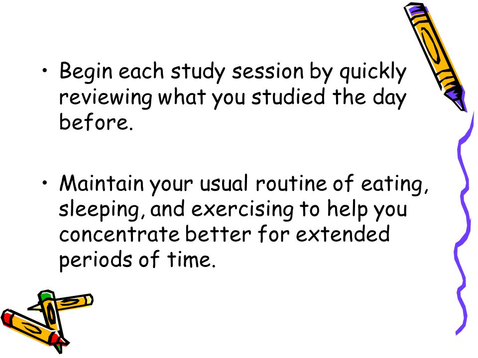 Begin each study session by quickly reviewing what you studied the day before.