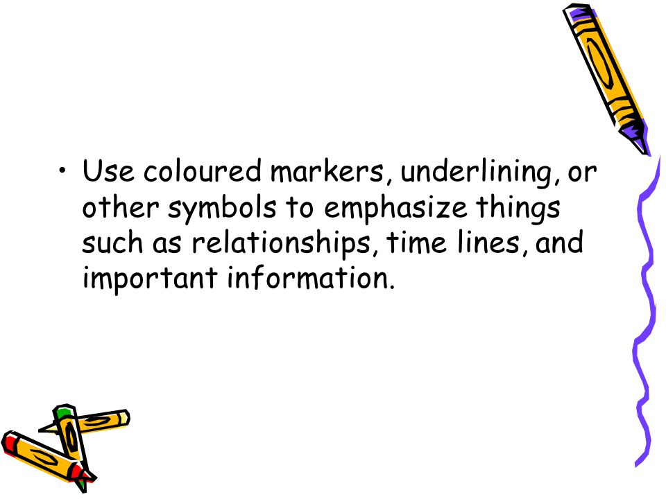 Use coloured markers, underlining, or other symbols to emphasize things such as relationships, time lines, and important information.