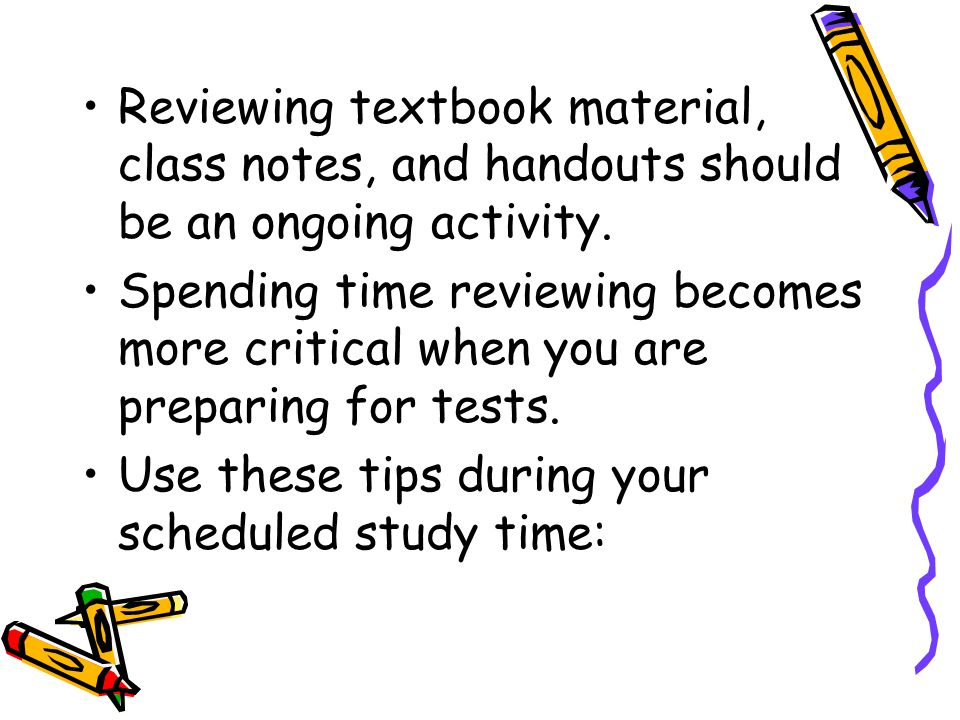 Reviewing textbook material, class notes, and handouts should be an ongoing activity.