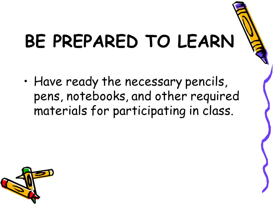 BE PREPARED TO LEARN Have ready the necessary pencils, pens, notebooks, and other required materials for participating in class.
