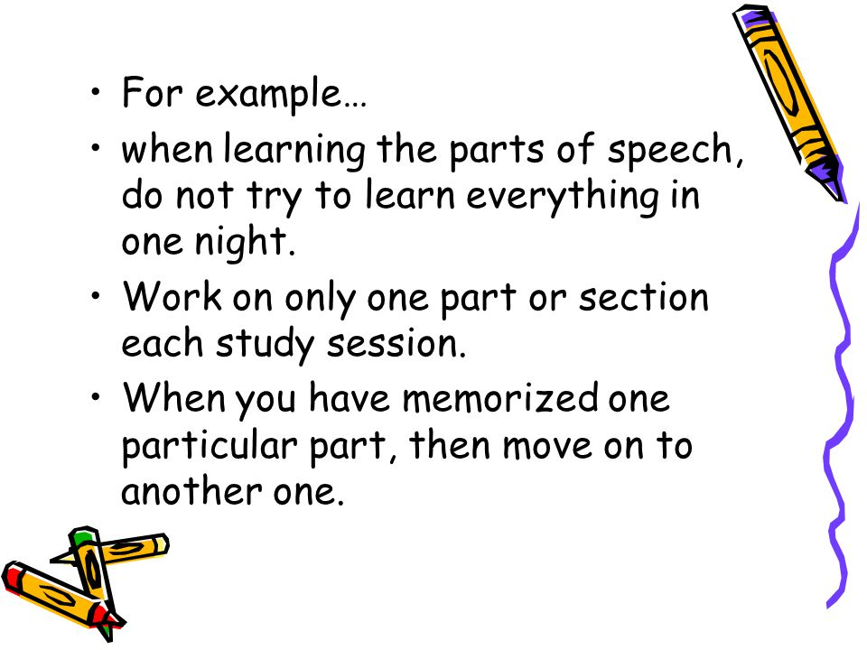 For example… when learning the parts of speech, do not try to learn everything in one night. Work on only one part or section each study session.