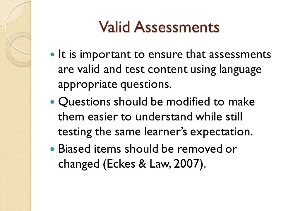 Valid Assessments It is important to ensure that assessments are valid and test content using language appropriate questions.