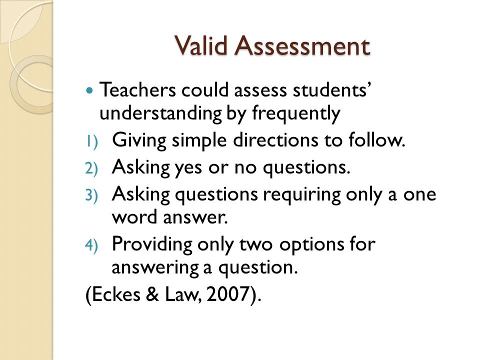 Valid Assessment Teachers could assess students' understanding by frequently. Giving simple directions to follow.