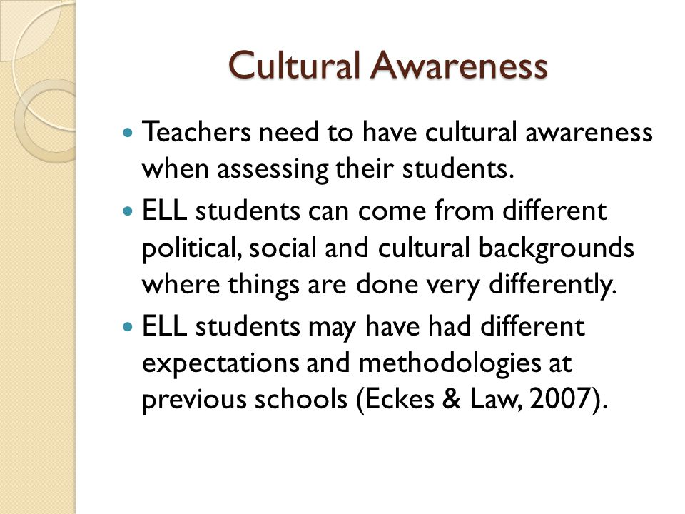 Cultural Awareness Teachers need to have cultural awareness when assessing their students.