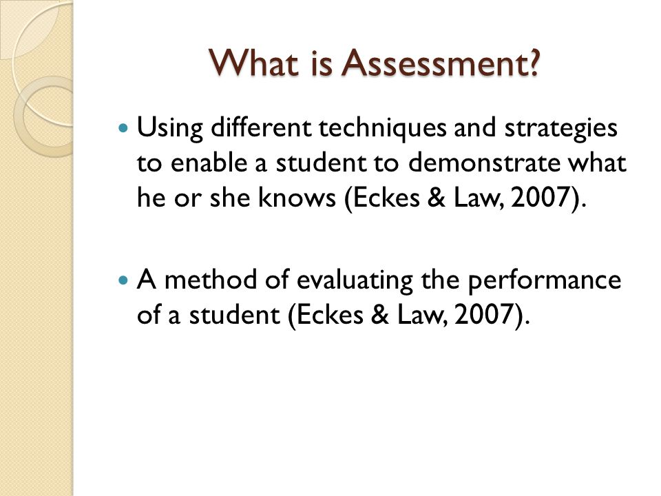 What is Assessment Using different techniques and strategies to enable a student to demonstrate what he or she knows (Eckes & Law, 2007).