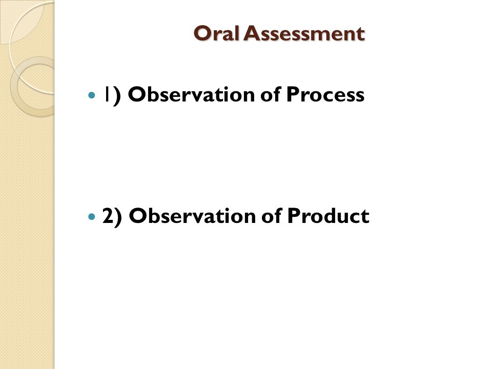 Oral Assessment 1) Observation of Process 2) Observation of Product
